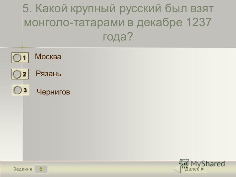 5 Задание 5. Какой крупный русский был взят монголо-татарами в декабре 1237 года? Москва Рязань Чернигов Далее 1 0 2 1 3 0