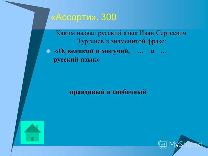 «Ассорти», 300 Каким назвал русский язык Иван Сергеевич Тургенев в знаменитой фразе: «О, великий и могучий, … и … русский язык» правдивый и свободный