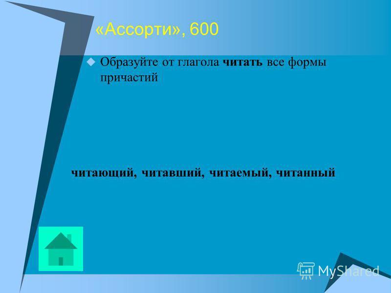 «Ассорти», 600 Образуйте от глагола читать все формы причастий читающий, читавший, читаемый, читанный