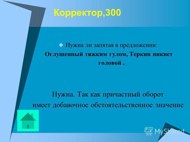 Корректор,300 Нужна ли запятая в предложении: Оглушенный тяжким гулом, Теркин никнет головой. Нужна. Так как причастный оборот имеет добавочное обстоятельственное значение