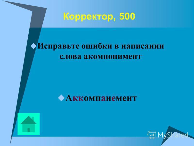 Корректор, 500 Исправьте ошибки в написании слова акомпонимент Аккомпанемент