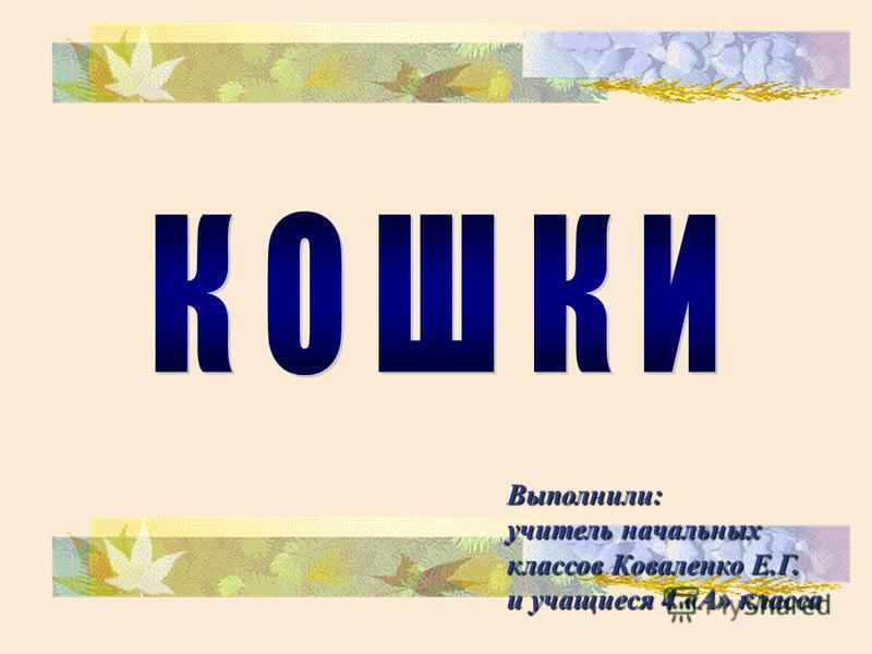 Выполнили: учитель начальных классов Коваленко Е.Г. и учащиеся 4 «А» класса