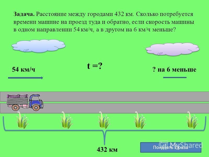 Задача. Расстояние между городами 432 км. Сколько потребуется времени машине на проезд туда и обратно, если скорость машины в одном направлении 54 км/ч, а в другом на 6 км/ч меньше? 432 км 54 км/ч? на 6 меньше t =? Показать 2 раза