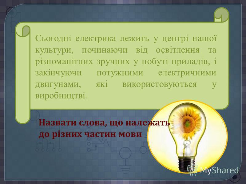 Сьогодні електрика лежить у центрі нашої культури, починаючи від освітлення та різноманітних зручних у побуті приладів, і закінчуючи потужними електричними двигунами, які використовуються у виробництві. Назвати слова, що належать до різних частин мов