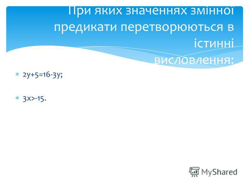 2у+5=16-3у; 3х>-15. При яких значеннях змінної предикати перетворюються в істинні висловлення: