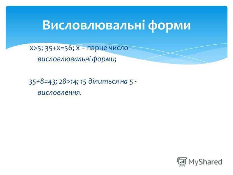 х>5; 35+х=56; х – парне число - висловлювальні форми; 35+8=43; 28>14; 15 ділиться на 5 - висловлення. Висловлювальні форми
