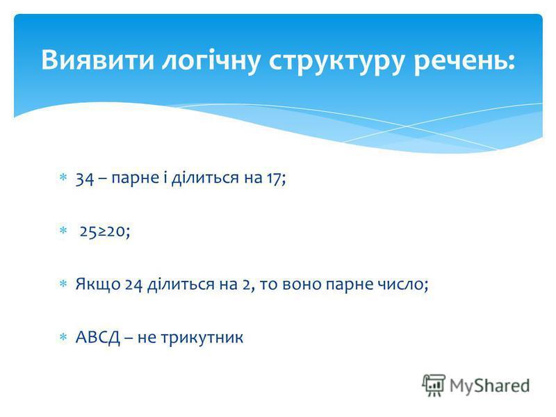 34 – парне і ділиться на 17; 2520; Якщо 24 ділиться на 2, то воно парне число; АВСД – не трикутник Виявити логічну структуру речень: