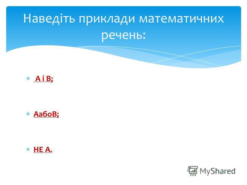 А і В; АабоВ; НЕ А. Наведіть приклади математичних речень:
