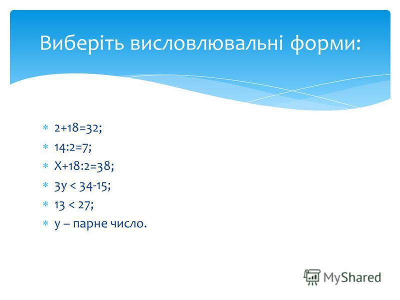 2+18=32; 14:2=7; Х+18:2=38; 3у < 34-15; 13 < 27; у – парне число. Виберіть висловлювальні форми: