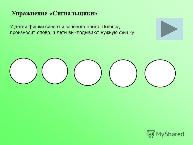 Упражнение «Сигнальщики» У детей фишки синего и зелёного цвета. Логопед произносит слова, а дети выкладывают нужную фишку.