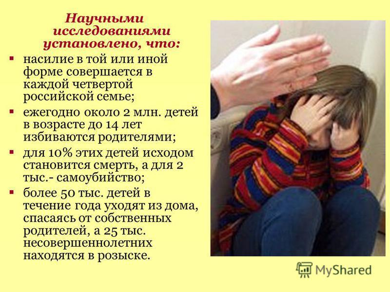 Научными исследованиями установлено, что: насилие в той или иной форме совершается в каждой четвертой российской семье; ежегодно около 2 млн. детей в возрасте до 14 лет избиваются родителями; для 10% этих детей исходом становится смерть, а для 2 тыс.