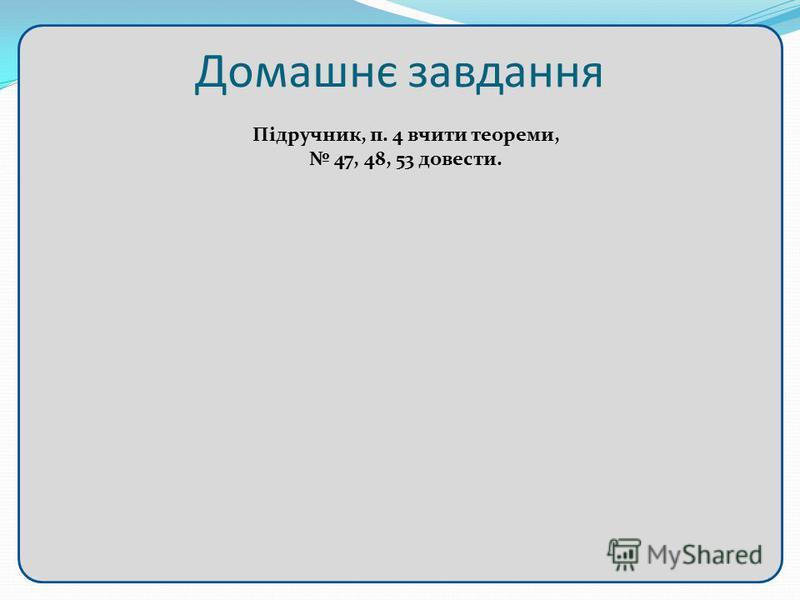 Домашнє завдання Підручник, п. 4 вчити теореми, 47, 48, 53 довести.