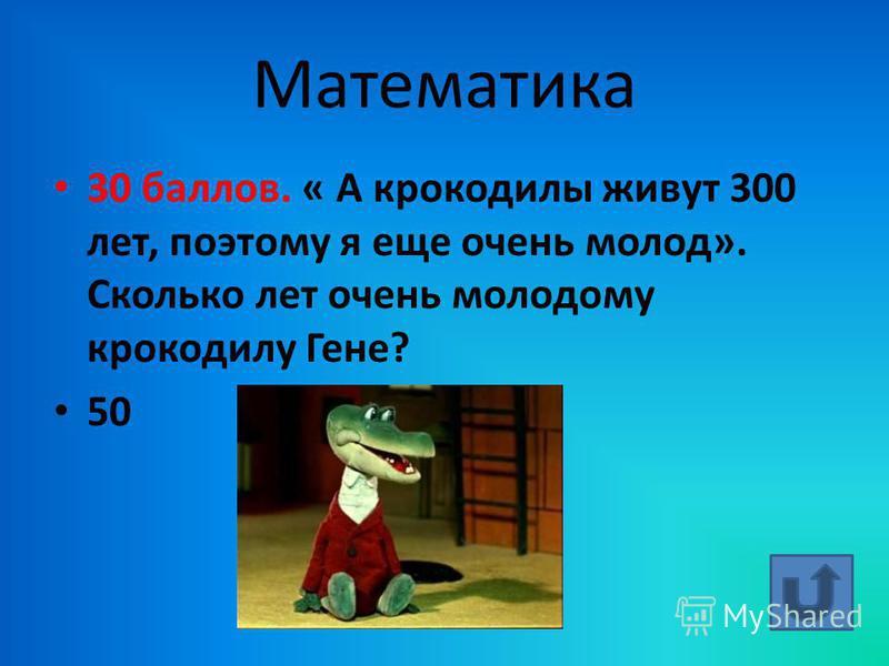 Математика 30 баллов. « А крокодилы живут 300 лет, поэтому я еще очень молод». Сколько лет очень молодому крокодилу Гене? 50