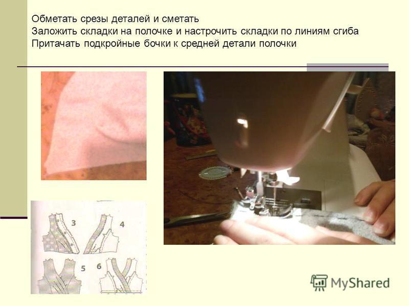 Обметать срезы деталей и сметать Заложить складки на полочке и настрочить складки по линиям сгиба Притачать подкройные бочки к средней детали полочки