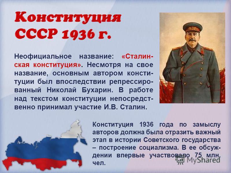 Неофициальное название: «Сталин- ская конституция». Несмотря на свое название, основным автором конституции был впоследствии репрессированный Николай Бухарин. В работе над текстом конституции непосредственно принимал участие И.В. Сталин. Конституция