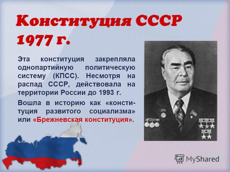 Эта конституция закрепляла однопартийную политическую систему (КПСС). Несмотря на распад СССР, действовала на территории России до 1993 г. Вошла в историю как «конституция развитого социализма» или «Брежневская конституция».
