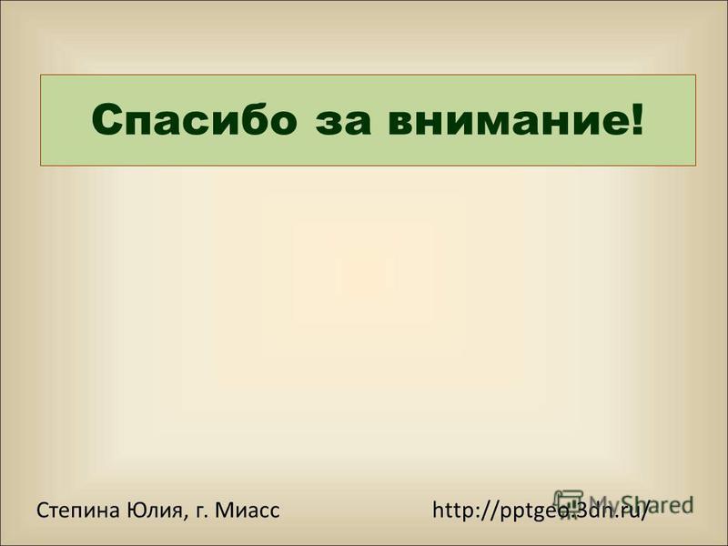 Степина Юлия, г. Миасс http://pptgeo.3dn.ru/ Спасибо за внимание!