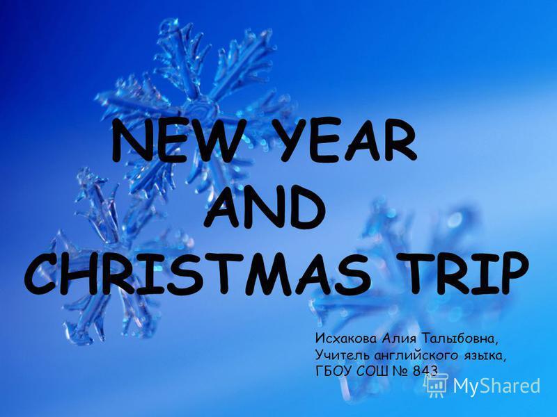 NEW YEAR AND CHRISTMAS TRIP Исхакова Алия Талыбовна, Учитель английского языка, ГБОУ СОШ 843