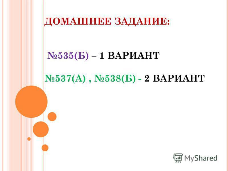 ДОМАШНЕЕ ЗАДАНИЕ: 535(Б) – 1 ВАРИАНТ 537(А), 538(Б) - 2 ВАРИАНТ