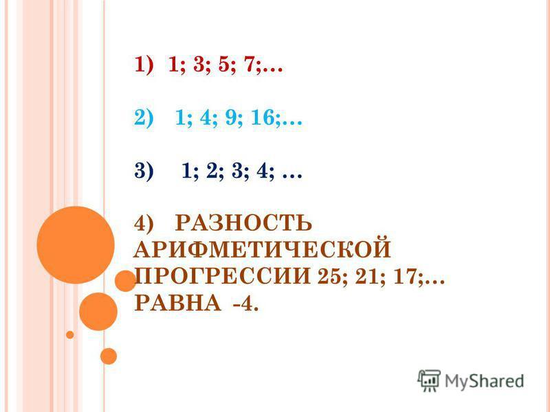 1) 1; 3; 5; 7;… 2) 1; 4; 9; 16;… 3) 1; 2; 3; 4; … 4) РАЗНОСТЬ АРИФМЕТИЧЕСКОЙ ПРОГРЕССИИ 25; 21; 17;… РАВНА -4.