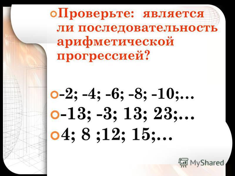Проверьте: является ли последовательность арифметической прогрессией? -2; -4; -6; -8; -10;… -13; -3; 13; 23;… 4; 8 ;12; 15;…