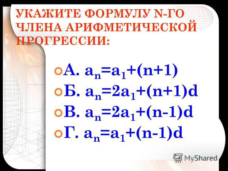 УКАЖИТЕ ФОРМУЛУ N-ГО ЧЛЕНА АРИФМЕТИЧЕСКОЙ ПРОГРЕССИИ: А. а n =а 1 +(n+1) Б. а n =2 а 1 +(n+1)d В. а n =2 а 1 +(n-1)d Г. а n =а 1 +(n-1)d