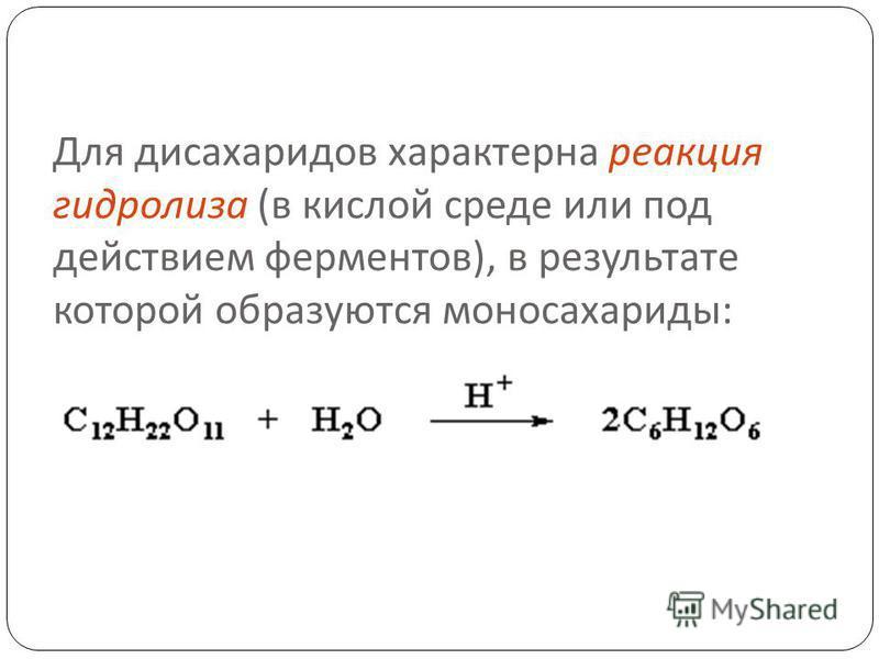 Для дисахаридов характерна реакция гидролиза ( в кислой среде или под действием ферментов ), в результате которой образуются моносахариды :