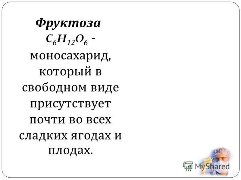 Фруктоза C 6 H 12 O 6 - моносахарид, который в свободном виде присутствует почти во всех сладких ягодах и плодах.