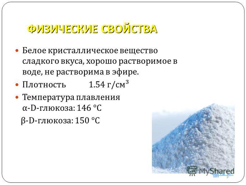 ФИЗИЧЕСКИЕ СВОЙСТВА Белое кристаллическое вещество сладкого вкуса, хорошо растворимое в воде, не растворима в эфире. Плотность 1.54 г / см ³ Температура плавления α -D- глюкоза : 146 °C β -D- глюкоза : 150 °C