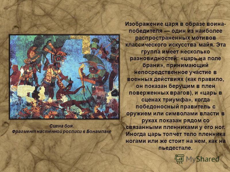 Изображение царя в образе воина- победителя один из наиболее распространенных мотивов классического искусства майя. Эта группа имеет несколько разновидностей: «царь на поле брани», принимающий непосредственное участие в военных действиях (как правило
