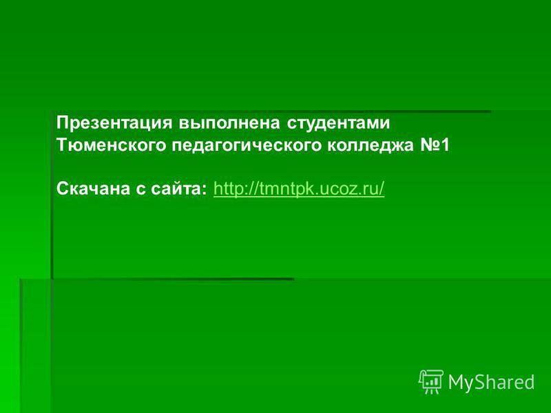 Презентация выполнена студентами Тюменского педагогического колледжа 1 Скачана с сайта: http://tmntpk.ucoz.ru/http://tmntpk.ucoz.ru/