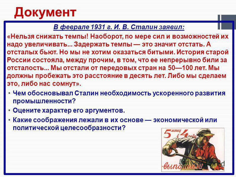 В феврале 1931 г. И. В. Сталин заявил: «Нельзя снижать темпы! Наоборот, по мере сил и возможностей их надо увеличивать... Задержать темпы это значит отстать. А отсталых бьют. Но мы не хотим оказаться битыми. История старой России состояла, между проч