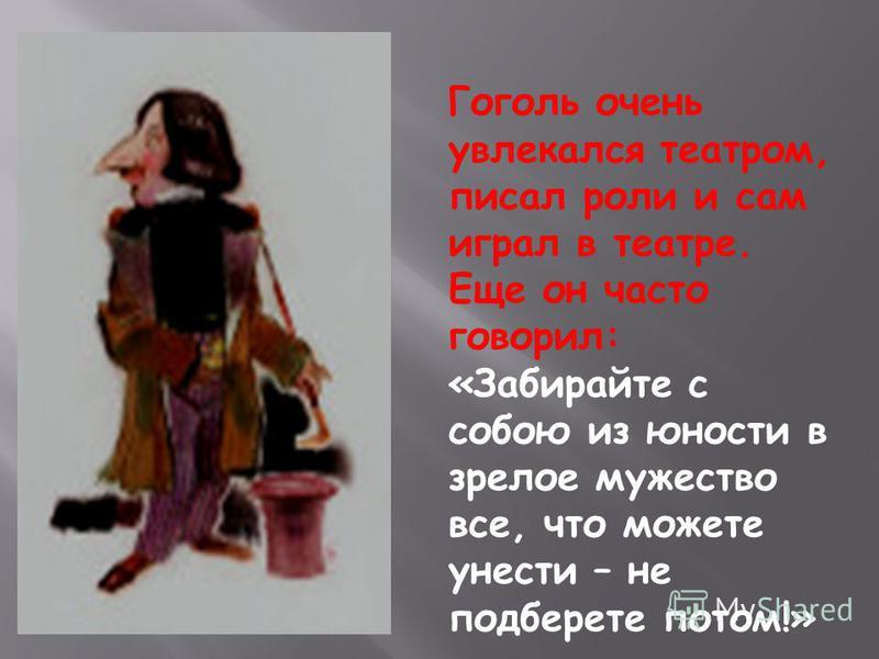 Гоголь очень увлекался театром, писал роли и сам играл в театре. Еще он часто говорил: «Забирайте с собою из юности в зрелое мужество все, что можете унести – не подберете потом!»