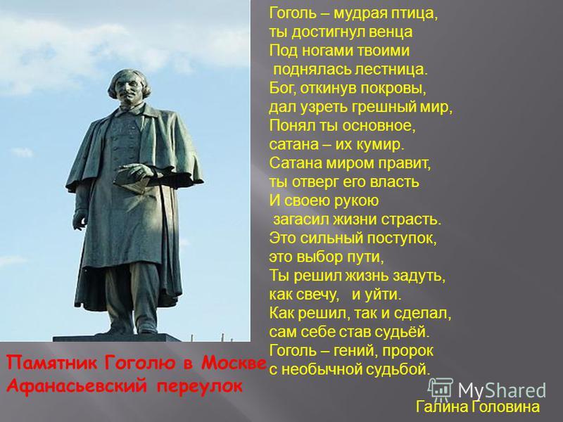 Памятник Гоголю в Москве, Афанасьевский переулок Гоголь – мудрая птица, ты достигнул венца Под ногами твоими поднялась лестница. Бог, откинув покровы, дал узреть грешный мир, Понял ты основное, сатана – их кумир. Сатана миром правит, ты отверг его вл