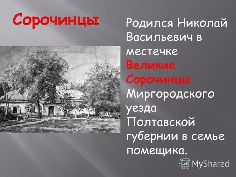 Родился Николай Васильевич в местечке Великие Сорочинцы Миргородского уезда Полтавской губернии в семье помещика.
