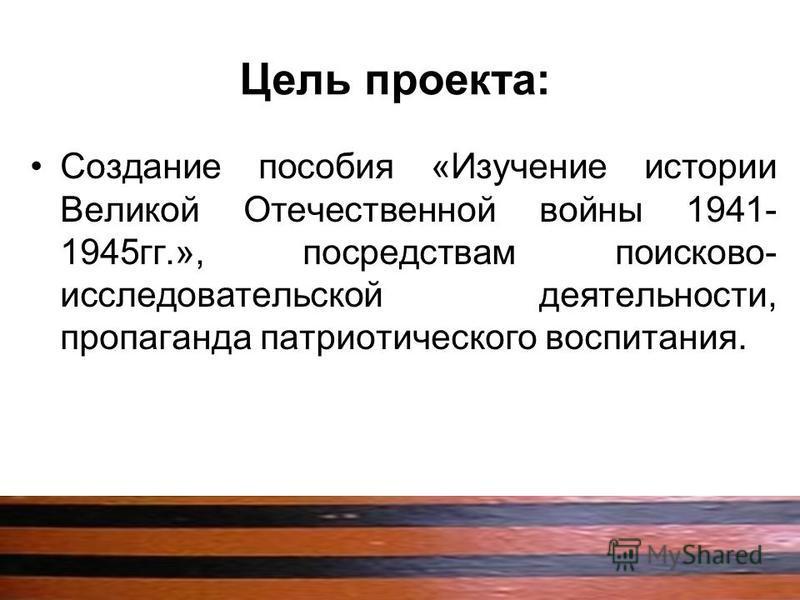 Цель проекта: Создание пособия «Изучение истории Великой Отечественной войны 1941- 1945 гг.», посредствам поисково- исследовательской деятельности, пропаганда патриотического воспитания.