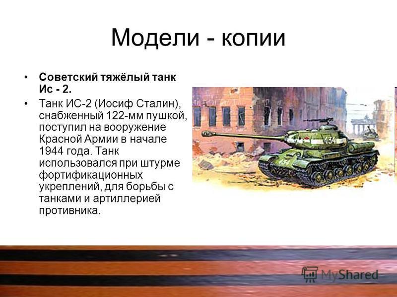 Модели - копии Советский тяжёлый танк Ис - 2. Танк ИС-2 (Иосиф Сталин), снабженный 122-мм пушкой, поступил на вооружение Красной Армии в начале 1944 года. Танк использовался при штурме фортификационных укреплений, для борьбы с танками и артиллерией п