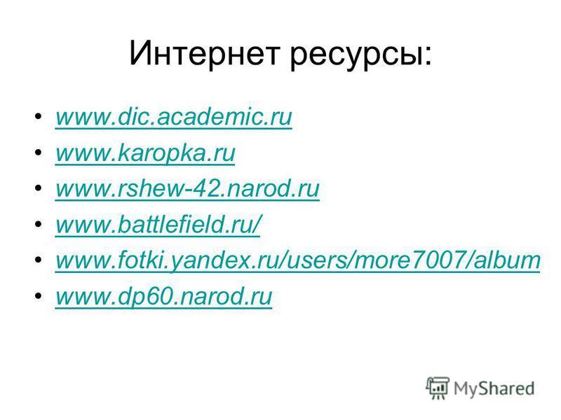 Интернет ресурсы: www.dic.academic.ru www.karopka.ru www.rshew-42.narod.ru www.battlefield.ru/ www.fotki.yandex.ru/users/more7007/albumwww.fotki.yandex.ru/users/more7007/album www.dp60.narod.ru