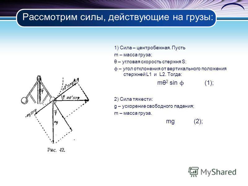 Рассмотрим силы, действующие на грузы: 1) Сила – центробежная. Пусть m – масса груза; θ – угловая скорость стержня S; ϕ – угол отклонения от вертикального положения стержней L1 и L2. Тогда: mθ 2 sin ϕ (1); 2) Сила тяжести: g – ускорение свободного па