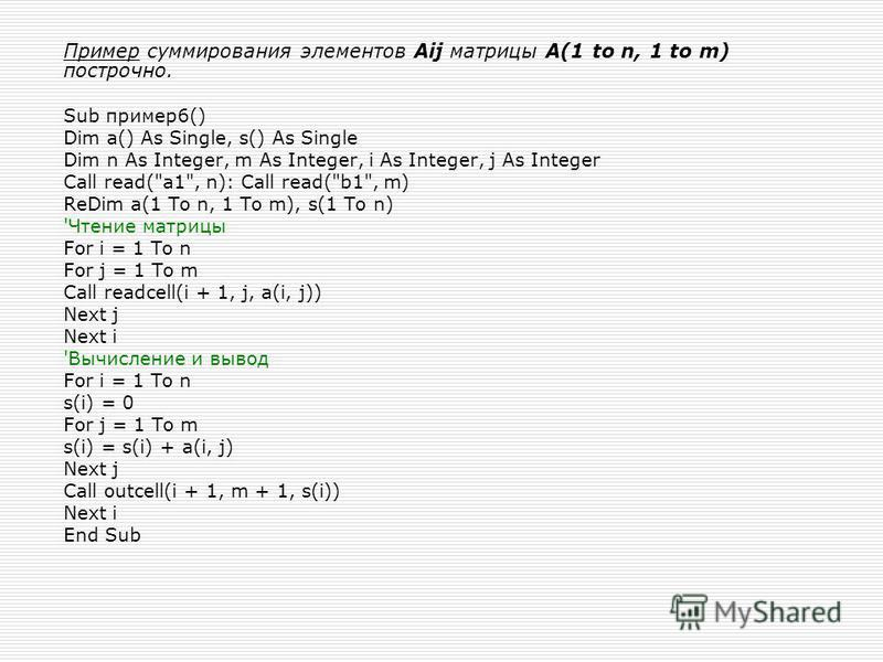 Пример суммирования элементов Aij матрицы A(1 to n, 1 to m) построчно. Sub пример 6() Dim a() As Single, s() As Single Dim n As Integer, m As Integer, i As Integer, j As Integer Call read(