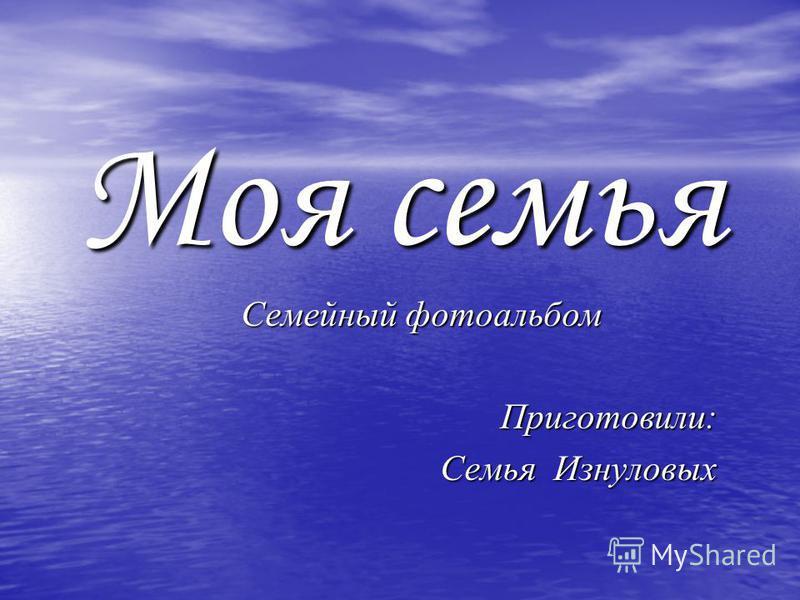 Моя семья Семейный фотоальбом Приготовили: Семья Изнуловых
