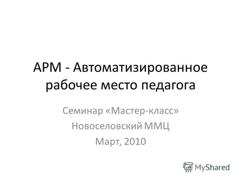 АРМ - Автоматизированное рабочее место педагога Семинар «Мастер-класс» Новоселовский ММЦ Март, 2010