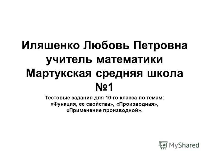 Иляшенко Любовь Петровна учитель математики Мартукская средняя школа 1 Тестовые задания для 10-го класса по темам: «Функция, ее свойства», «Производная», «Применение производной».