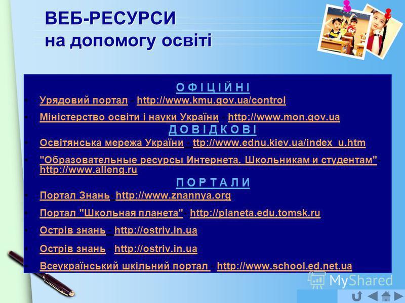 www.themegallery.com ВЕБ-РЕСУРСИ на допомогу освіті О Ф І Ц І Й Н І Урядовий портал - http://www.kmu.gov.ua/controlУрядовий порталhttp://www.kmu.gov.ua/control Міністерство освіти і науки України - http://www.mon.gov.uaМіністерство освіти і науки Укр