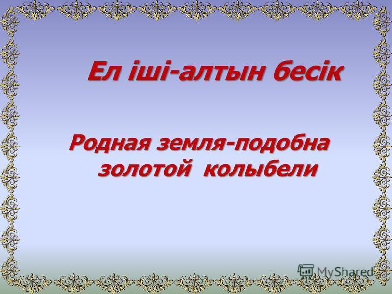 Ел іші-алтын бесік Ел іші-алтын бесік Родная земля-подобна золотой колыбели
