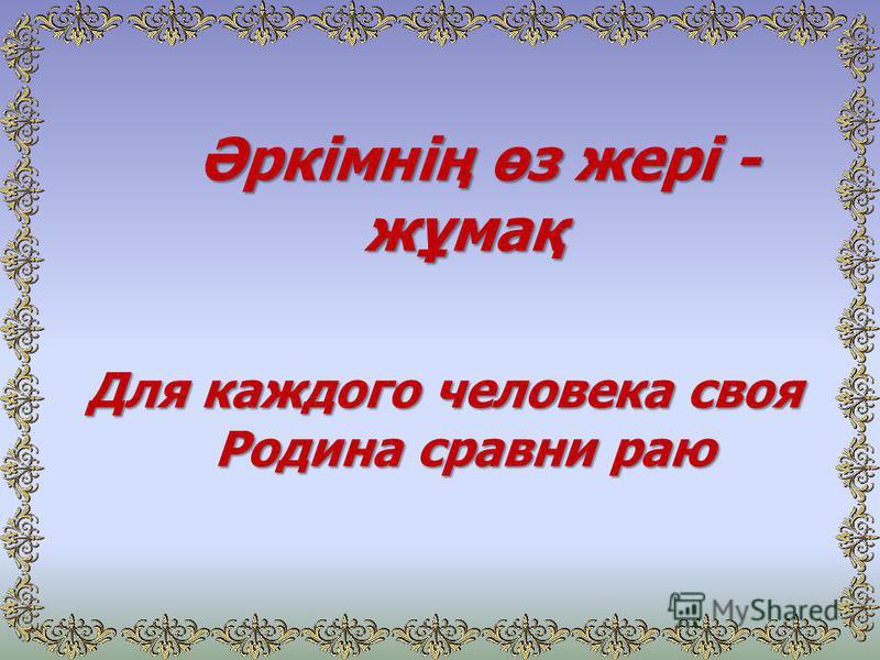 Әркімнің өз жері - жұмақ Әркімнің өз жері - жұмақ Для каждого человека своя Родина сравни раю