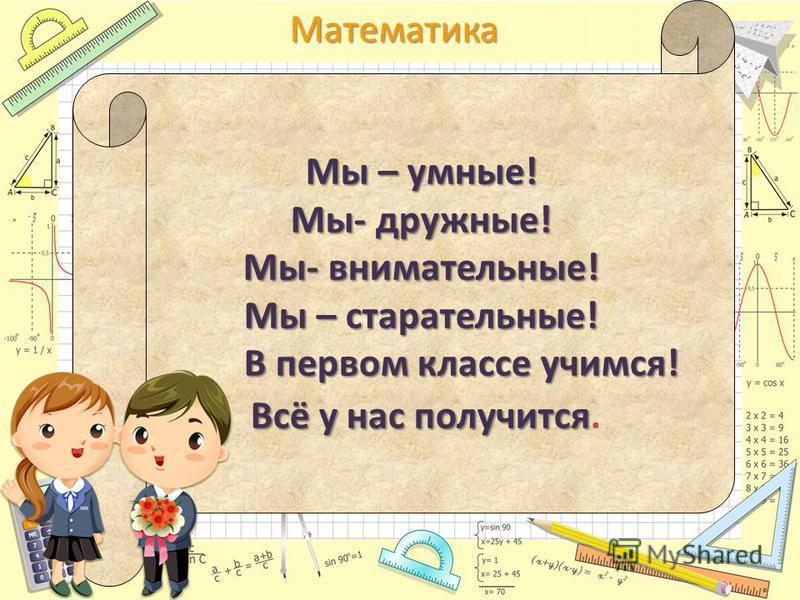 Математика Мы – умные! Мы- дружные! Мы- внимательные! Мы – старательные! В первом классе учимся! В первом классе учимся! Всё у нас получится Всё у нас получится.