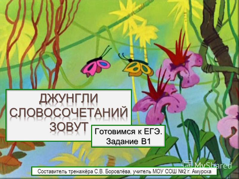 Готовимся к ЕГЭ. Задание В1 Составитель тренажёра С.В. Боровлёва, учитель МОУ СОШ 2 г. Амурска