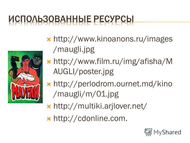 http://www.kinoanons.ru/images /maugli.jpg http://www.film.ru/img/afisha/M AUGLI/poster.jpg http://perlodrom.ournet.md/kino /maugli/m/01. jpg http://multiki.arjlover.net/ http://cdonline.com.