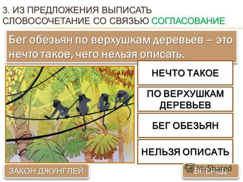 3. ИЗ ПРЕДЛОЖЕНИЯ ВЫПИСАТЬ СЛОВОСОЧЕТАНИЕ СО СВЯЗЬЮ СОГЛАСОВАНИЕ Бег обезьян по верхушкам деревьев – это нечто такое, чего нельзя описать. ПО ВЕРХУШКАМ ДЕРЕВЬЕВ БЕГ ОБЕЗЬЯН НЕЧТО ТАКОЕ НЕЛЬЗЯ ОПИСАТЬ ВПЕРЁД ЗАКОН ДЖУНГЛЕЙ ЗАКОН ДЖУНГЛЕЙ ЗАКОН ДЖУНГЛЕ